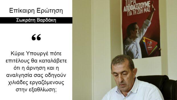 Σωκράτης Βαρδάκης: «Κύριε Υπουργέ πότε επιτέλους θα καταλάβετε ότι η άρνηση και η αναλγησία σας οδηγούν χιλιάδες εργαζόμενους στην εξαθλίωση;»