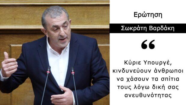 Σωκράτης Βαρδάκης: «Κύριε Υπουργέ, κινδυνεύουν άνθρωποι να χάσουν τα σπίτια τους λόγω δική σας ανευθυνότητας»