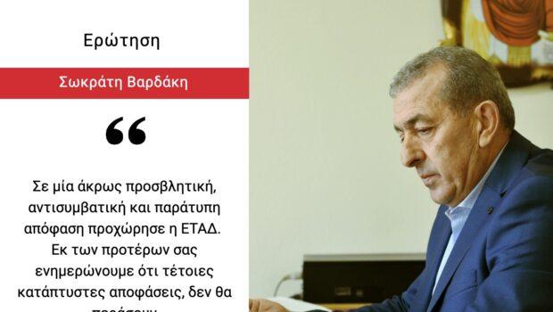 Σ. Βαρδάκης: «Σε μία άκρως προσβλητική, αντισυμβατική και παράτυπη απόφαση προχώρησε η ΕΤΑΔ. Εκ των προτέρων σας ενημερώνουμε ότι τέτοιες κατάπτυστες αποφάσεις, δεν θα περάσουν»