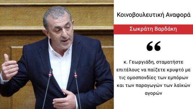 Σωκράτης Βαρδάκης: «κ. Γεωργιάδη, σταματήστε επιτέλους να παίζετε κρυφτό με τις ομοσπονδίες των εμπόρων και των παραγωγών των λαϊκών αγορών»